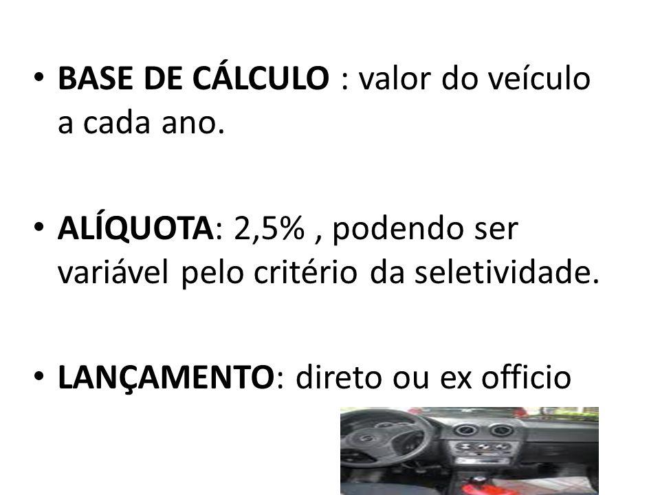 • BASE DE CÁLCULO : valor do veículo a cada ano. • ALÍQUOTA: 2,5%, podendo ser variável pelo critério da seletividade. • LANÇAMENTO: direto ou ex offi