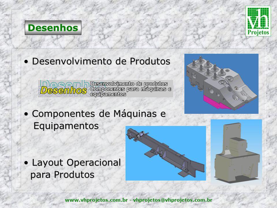 www.vhprojetos.com.br - vhprojetos@vhprojetos.com.br Desenhos • Desenvolvimento de Produtos • Componentes de Máquinas e Equipamentos Equipamentos • Layout Operacional para Produtos para Produtos