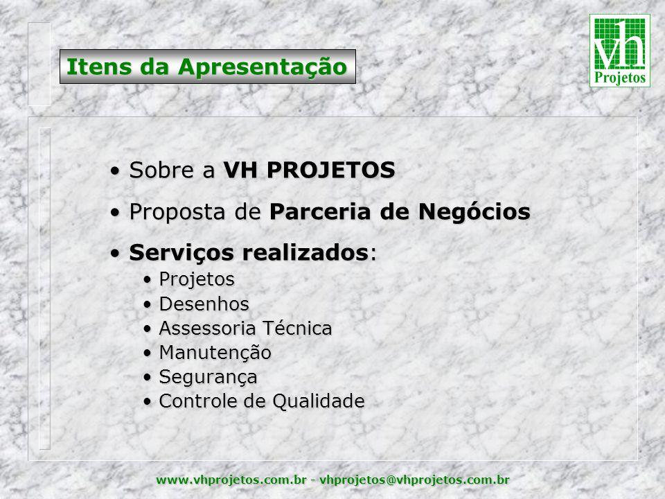 www.vhprojetos.com.br - vhprojetos@vhprojetos.com.br • Sobre a VH PROJETOS • Proposta de Parceria de Negócios • Serviços realizados: • Projetos • Desenhos • Assessoria Técnica • Manutenção • Segurança • Controle de Qualidade Itens da Apresentação