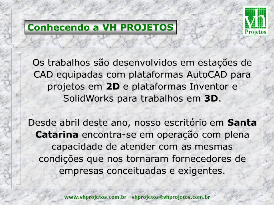 www.vhprojetos.com.br - vhprojetos@vhprojetos.com.br Conhecendo a VH PROJETOS Os trabalhos são desenvolvidos em estações de CAD equipadas com plataformas AutoCAD para projetos em 2D e plataformas Inventor e SolidWorks para trabalhos em 3D.