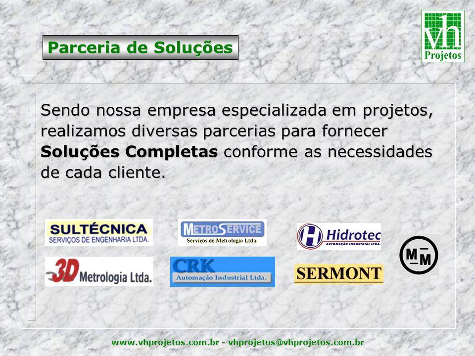 www.vhprojetos.com.br - vhprojetos@vhprojetos.com.br Parceria de Soluções Sendo nossa empresa especializada em projetos, realizamos diversas parcerias para fornecer Soluções Completas conforme as necessidades de cada cliente.