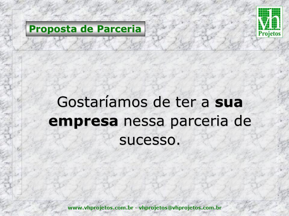 www.vhprojetos.com.br - vhprojetos@vhprojetos.com.br Proposta de Parceria Gostaríamos de ter a sua empresa nessa parceria de sucesso.