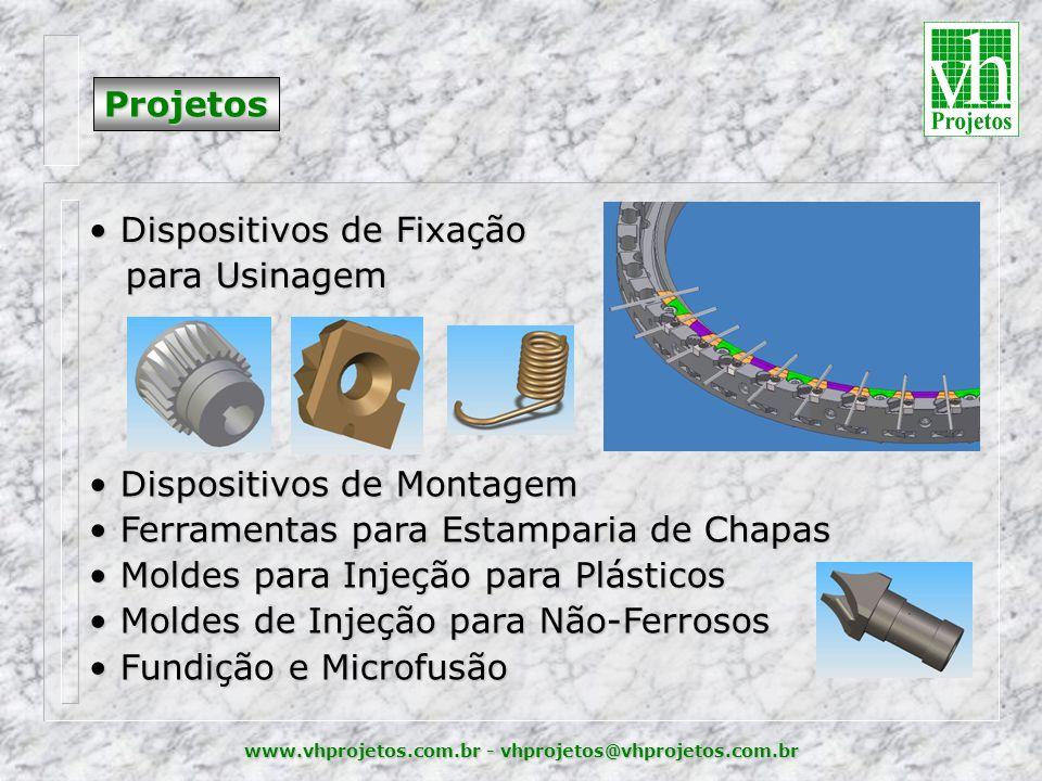 www.vhprojetos.com.br - vhprojetos@vhprojetos.com.br Projetos • Dispositivos de Fixação para Usinagem para Usinagem • Dispositivos de Montagem • Ferramentas para Estamparia de Chapas • Moldes para Injeção para Plásticos • Moldes de Injeção para Não-Ferrosos • Fundição e Microfusão
