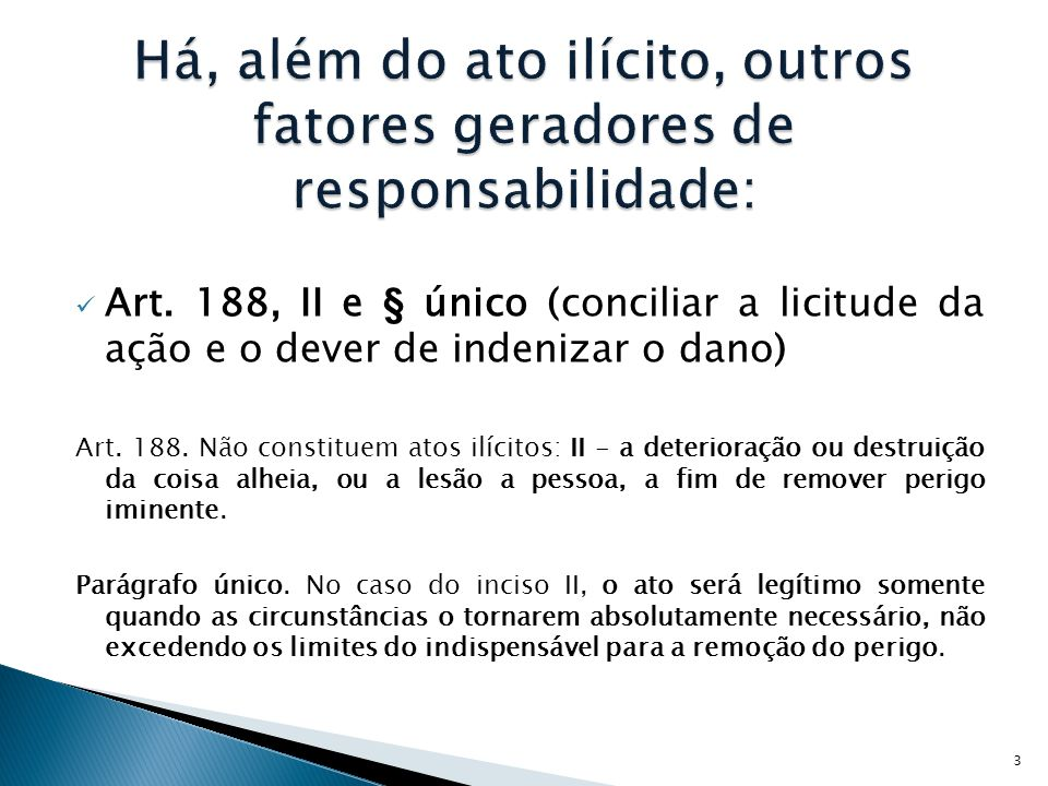  Art. 188, II e § único (conciliar a licitude da ação e o dever de indenizar o dano) Art. 188. Não constituem atos ilícitos: II - a deterioração ou d