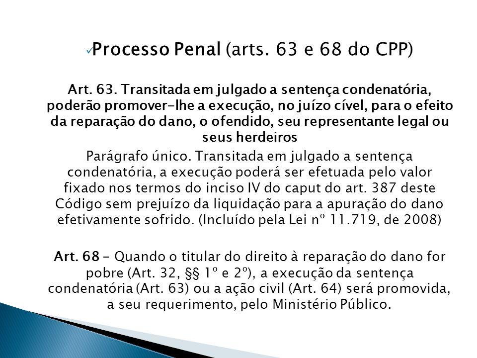  Processo Penal (arts. 63 e 68 do CPP) Art. 63. Transitada em julgado a sentença condenatória, poderão promover-lhe a execução, no juízo cível, para