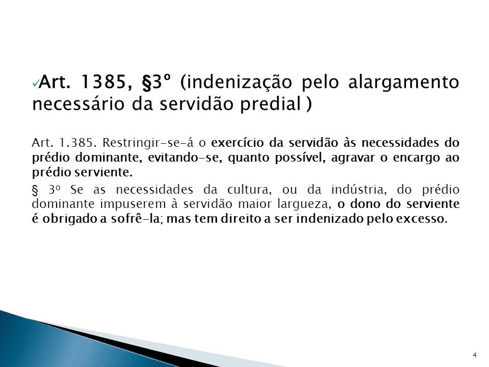  Art. 1385, §3º (indenização pelo alargamento necessário da servidão predial ) Art. 1.385. Restringir-se-á o exercício da servidão às necessidades do