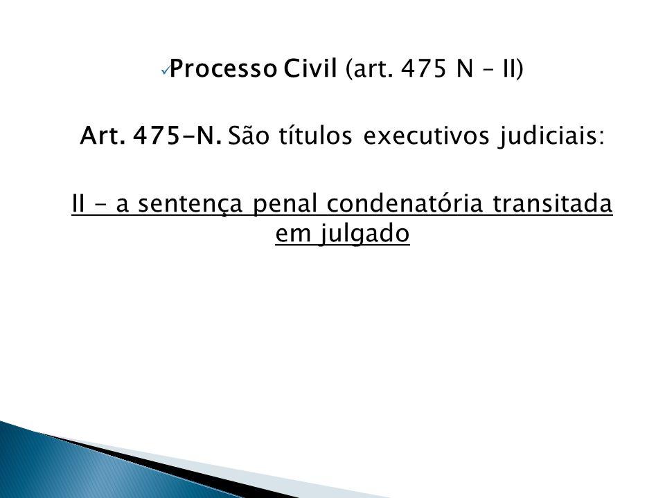  Processo Civil (art. 475 N – II) Art. 475-N. São títulos executivos judiciais: II - a sentença penal condenatória transitada em julgado