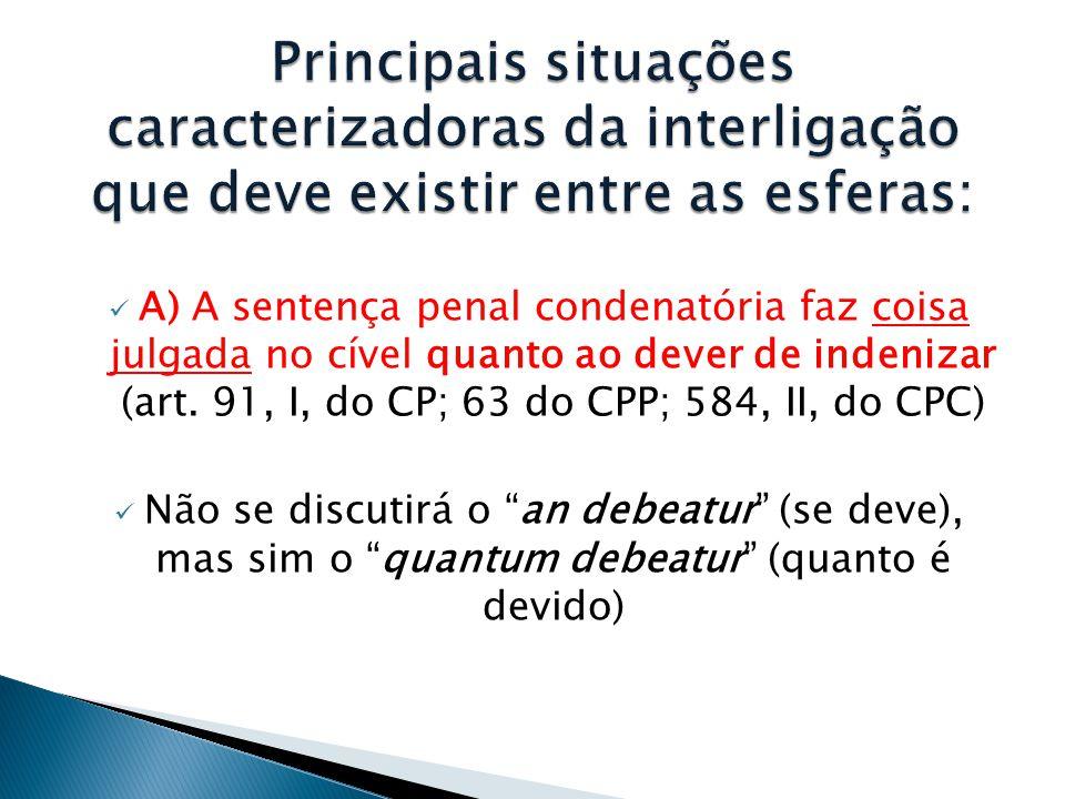  A) A sentença penal condenatória faz coisa julgada no cível quanto ao dever de indenizar (art. 91, I, do CP; 63 do CPP; 584, II, do CPC)  Não se di