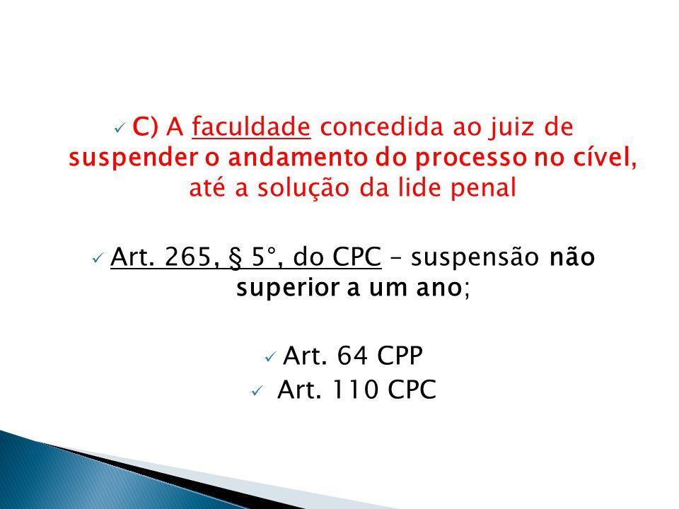  C) A faculdade concedida ao juiz de suspender o andamento do processo no cível, até a solução da lide penal  Art. 265, § 5°, do CPC – suspensão não