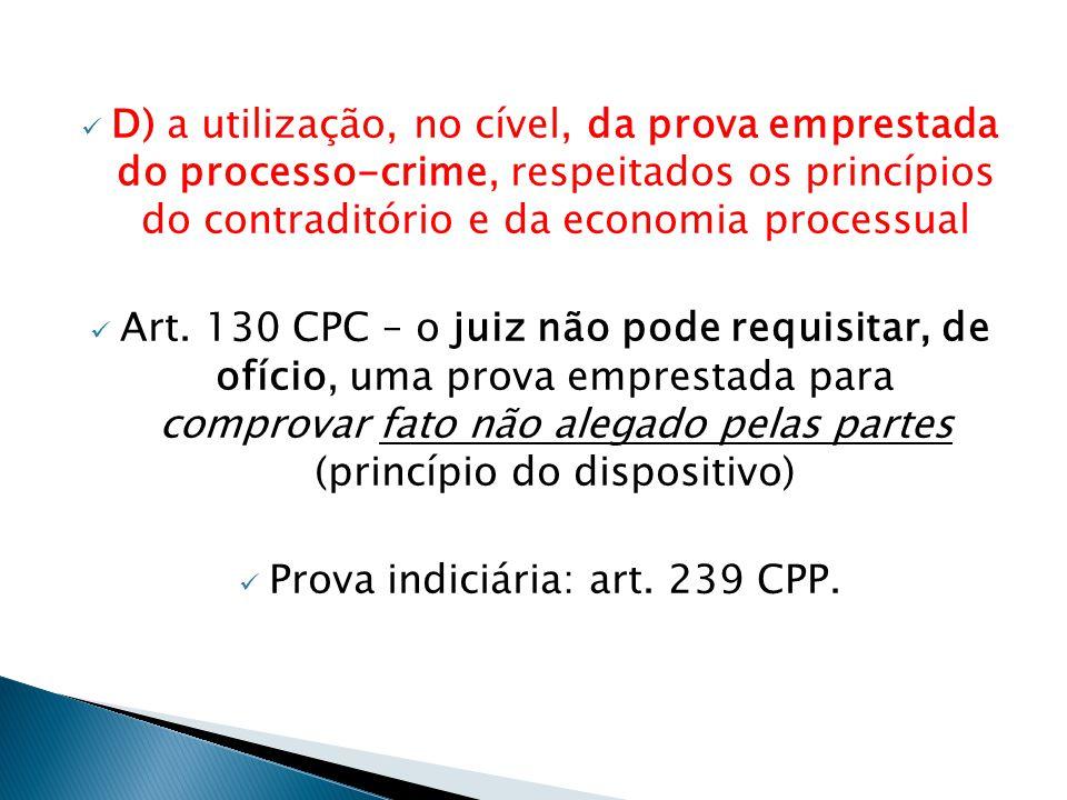  D) a utilização, no cível, da prova emprestada do processo-crime, respeitados os princípios do contraditório e da economia processual  Art.