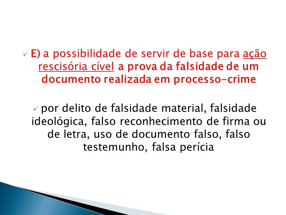  E) a possibilidade de servir de base para ação rescisória cível a prova da falsidade de um documento realizada em processo-crime  por delito de fal
