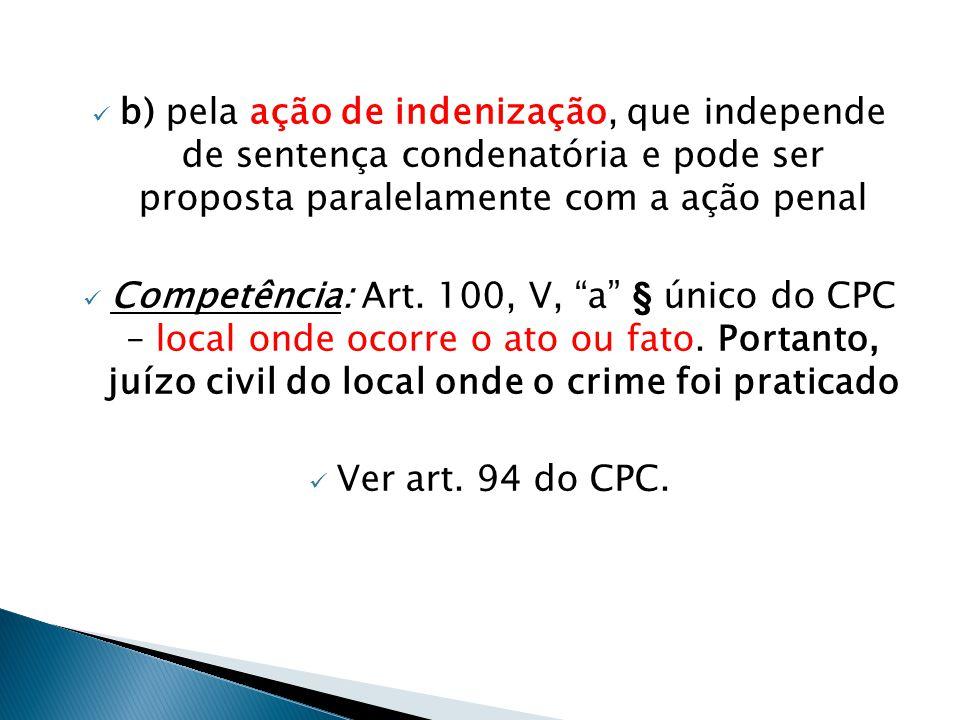 """ b) pela ação de indenização, que independe de sentença condenatória e pode ser proposta paralelamente com a ação penal  Competência: Art. 100, V, """""""