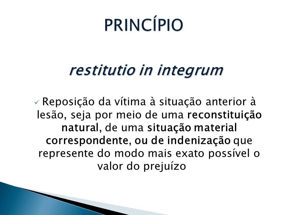 restitutio in integrum  Reposição da vítima à situação anterior à lesão, seja por meio de uma reconstituição natural, de uma situação material correspondente, ou de indenização que represente do modo mais exato possível o valor do prejuízo
