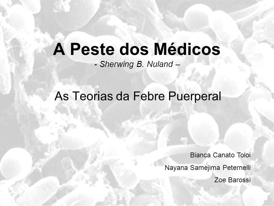 A Peste dos Médicos - Sherwing B. Nuland – As Teorias da Febre Puerperal Bianca Canato Toloi Nayana Samejima Peternelli Zoe Barossi