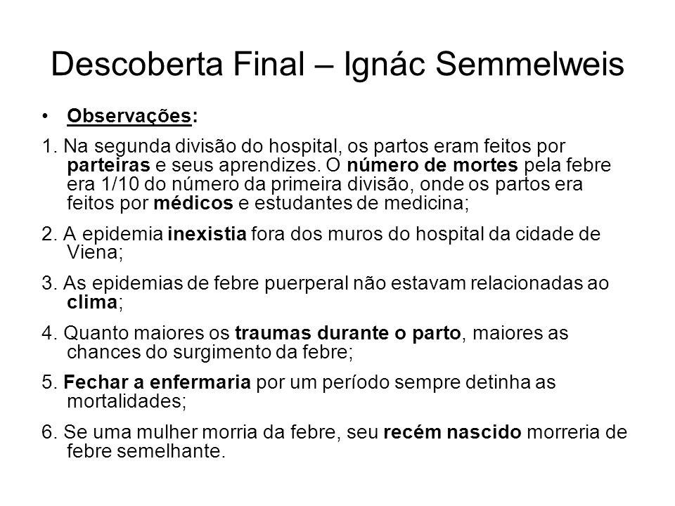 Descoberta Final – Ignác Semmelweis •Observações: 1. Na segunda divisão do hospital, os partos eram feitos por parteiras e seus aprendizes. O número d