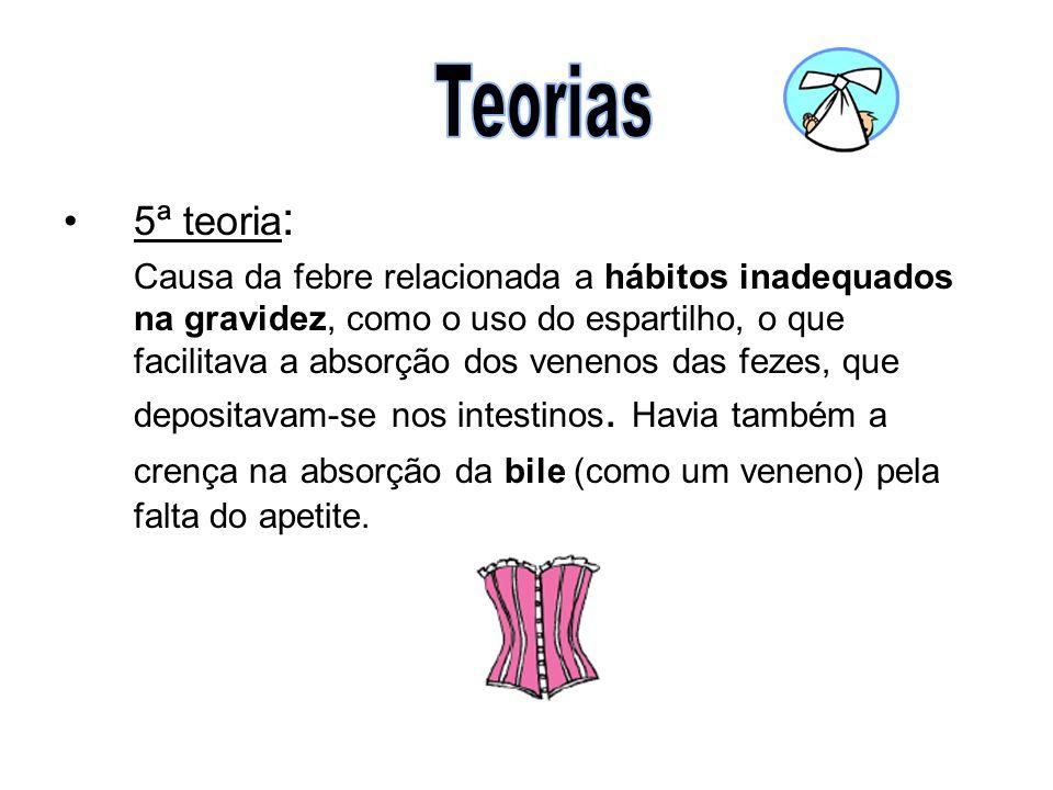 •5ª teoria : Causa da febre relacionada a hábitos inadequados na gravidez, como o uso do espartilho, o que facilitava a absorção dos venenos das fezes