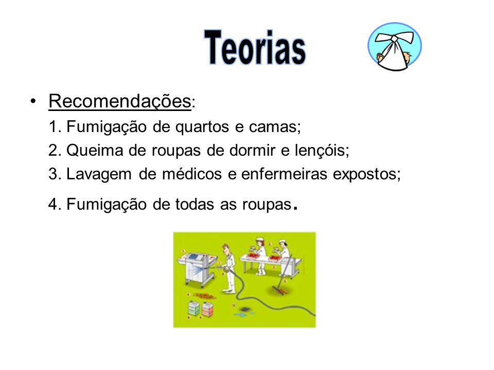 •Recomendações : 1. Fumigação de quartos e camas; 2. Queima de roupas de dormir e lençóis; 3. Lavagem de médicos e enfermeiras expostos; 4. Fumigação