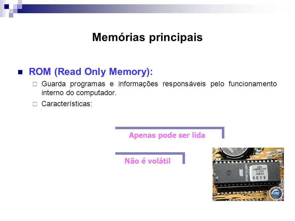 Memórias principais  ROM (Read Only Memory):  Guarda programas e informações responsáveis pelo funcionamento interno do computador.  Característica