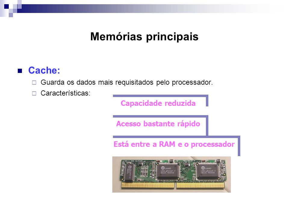 Memórias principais  Cache:  Guarda os dados mais requisitados pelo processador.  Características: Capacidade reduzida Acesso bastante rápido Está