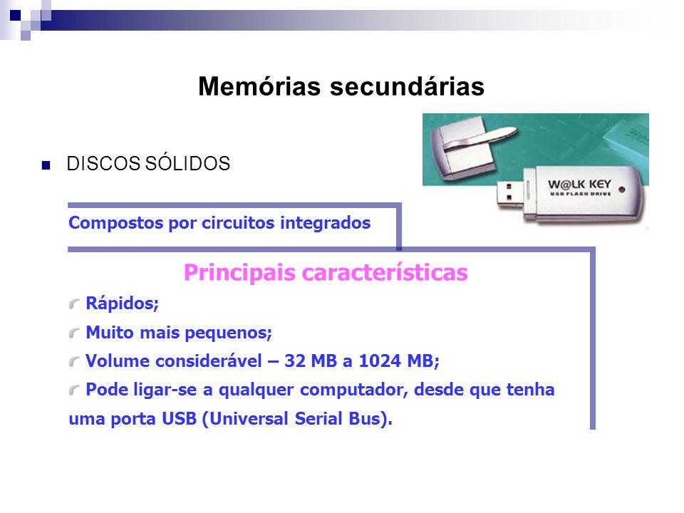 Memórias secundárias  DISCOS SÓLIDOS Compostos por circuitos integrados Principais características Rápidos; Muito mais pequenos; Volume considerável
