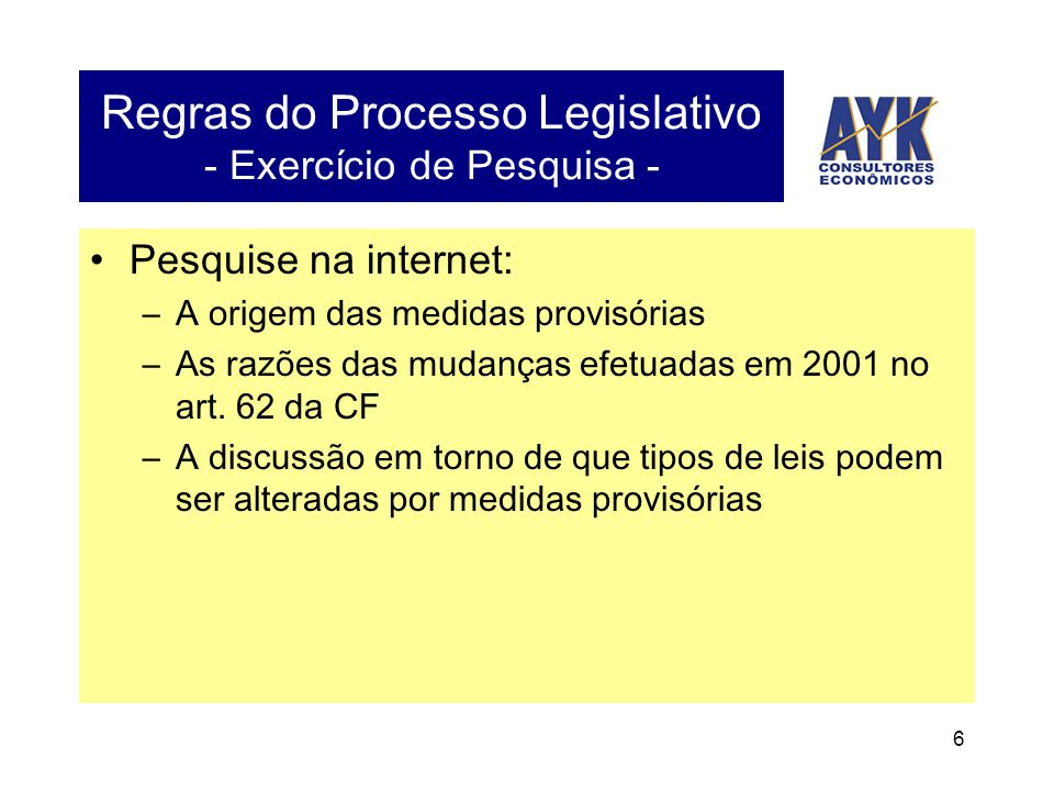 6 Regras do Processo Legislativo - Exercício de Pesquisa - •Pesquise na internet: –A origem das medidas provisórias –As razões das mudanças efetuadas em 2001 no art.