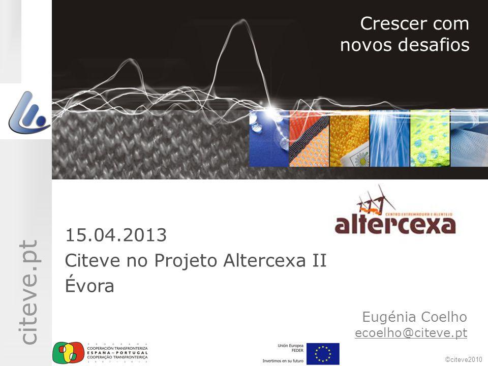 ©citeve2010 citeve.pt Eugénia Coelho ecoelho@citeve.pt Crescer com novos desafios 15.04.2013 Citeve no Projeto Altercexa II Évora