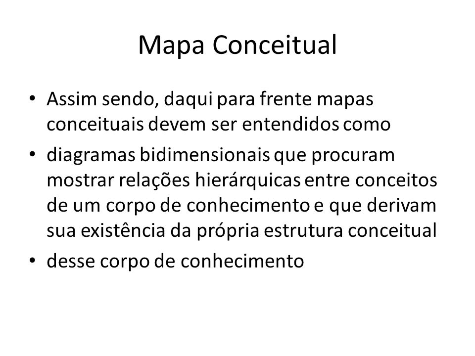 Mapa Conceitual • Assim sendo, daqui para frente mapas conceituais devem ser entendidos como • diagramas bidimensionais que procuram mostrar relações hierárquicas entre conceitos de um corpo de conhecimento e que derivam sua existência da própria estrutura conceitual • desse corpo de conhecimento
