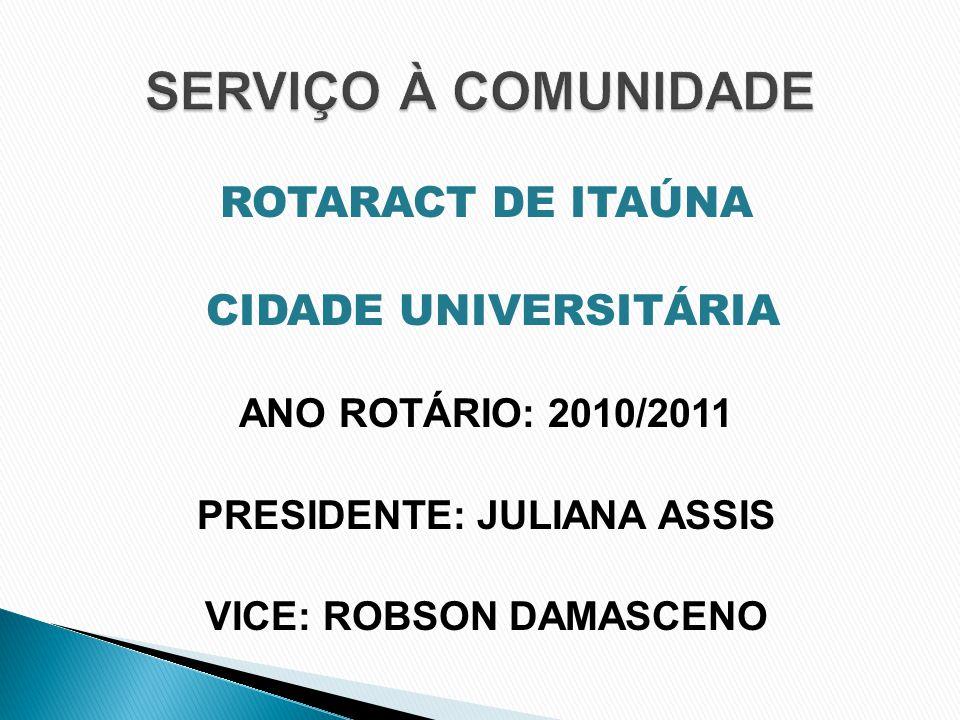 ROTARACT DE ITAÚNA CIDADE UNIVERSITÁRIA ANO ROTÁRIO: 2010/2011 PRESIDENTE: JULIANA ASSIS VICE: ROBSON DAMASCENO