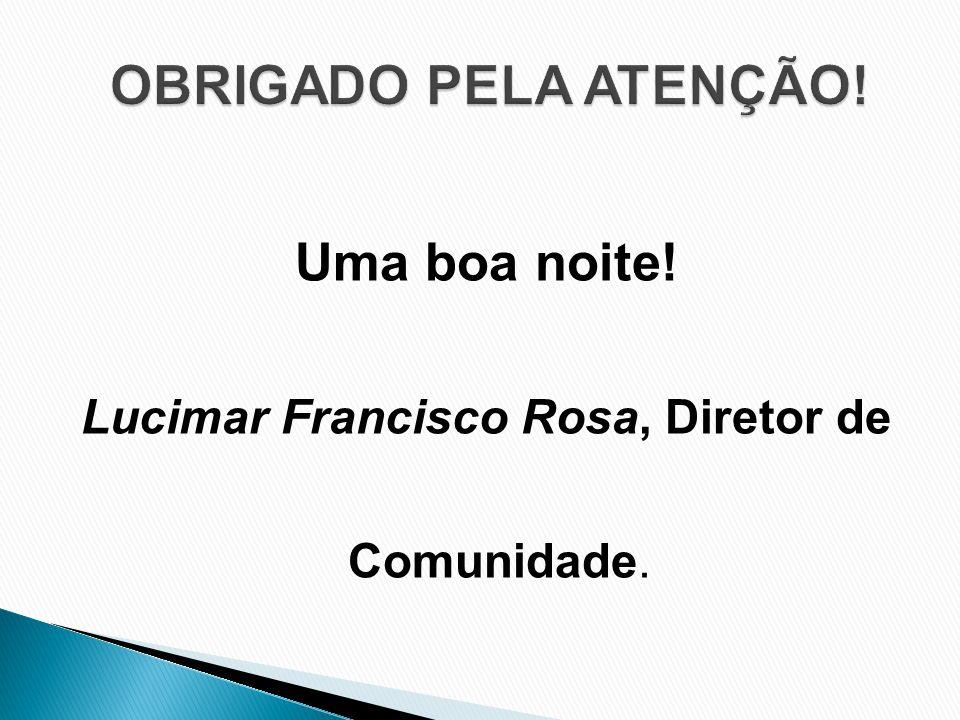 Uma boa noite! Lucimar Francisco Rosa, Diretor de Comunidade.