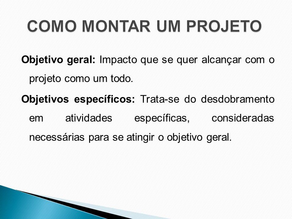 Objetivo geral: Impacto que se quer alcançar com o projeto como um todo.