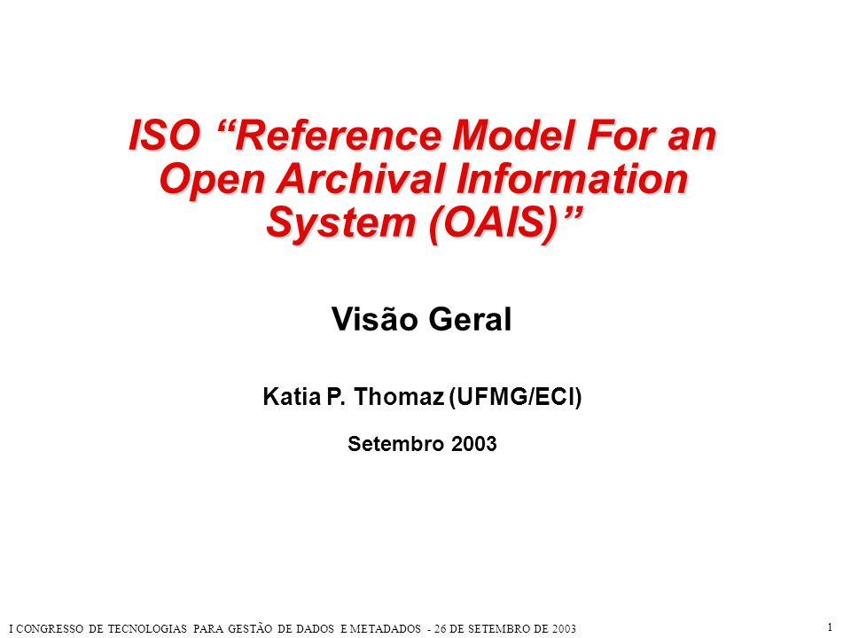 """I CONGRESSO DE TECNOLOGIAS PARA GESTÃO DE DADOS E METADADOS - 26 DE SETEMBRO DE 2003 1 ISO """"Reference Model For an Open Archival Information System (O"""