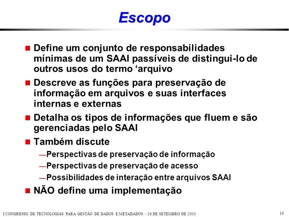 I CONGRESSO DE TECNOLOGIAS PARA GESTÃO DE DADOS E METADADOS - 26 DE SETEMBRO DE 2003 16 Escopo  Define um conjunto de responsabilidades mínimas de um