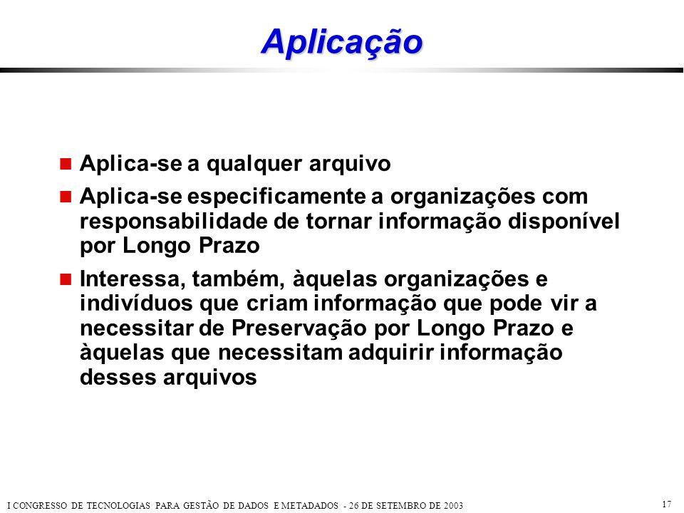 I CONGRESSO DE TECNOLOGIAS PARA GESTÃO DE DADOS E METADADOS - 26 DE SETEMBRO DE 2003 17 Aplicação  Aplica-se a qualquer arquivo  Aplica-se especific