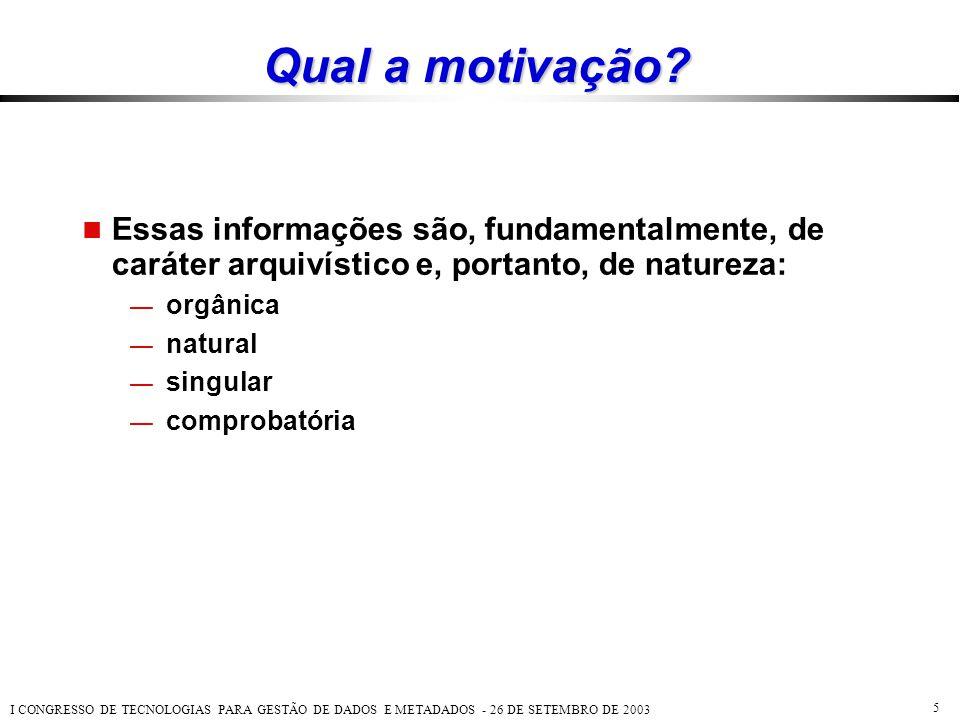 I CONGRESSO DE TECNOLOGIAS PARA GESTÃO DE DADOS E METADADOS - 26 DE SETEMBRO DE 2003 5 Qual a motivação?  Essas informações são, fundamentalmente, de