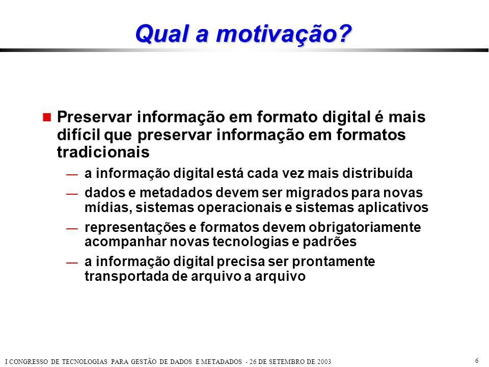 I CONGRESSO DE TECNOLOGIAS PARA GESTÃO DE DADOS E METADADOS - 26 DE SETEMBRO DE 2003 6 Qual a motivação?  Preservar informação em formato digital é m