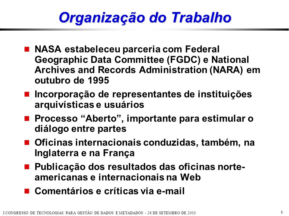 I CONGRESSO DE TECNOLOGIAS PARA GESTÃO DE DADOS E METADADOS - 26 DE SETEMBRO DE 2003 8 Organização do Trabalho  NASA estabeleceu parceria com Federal
