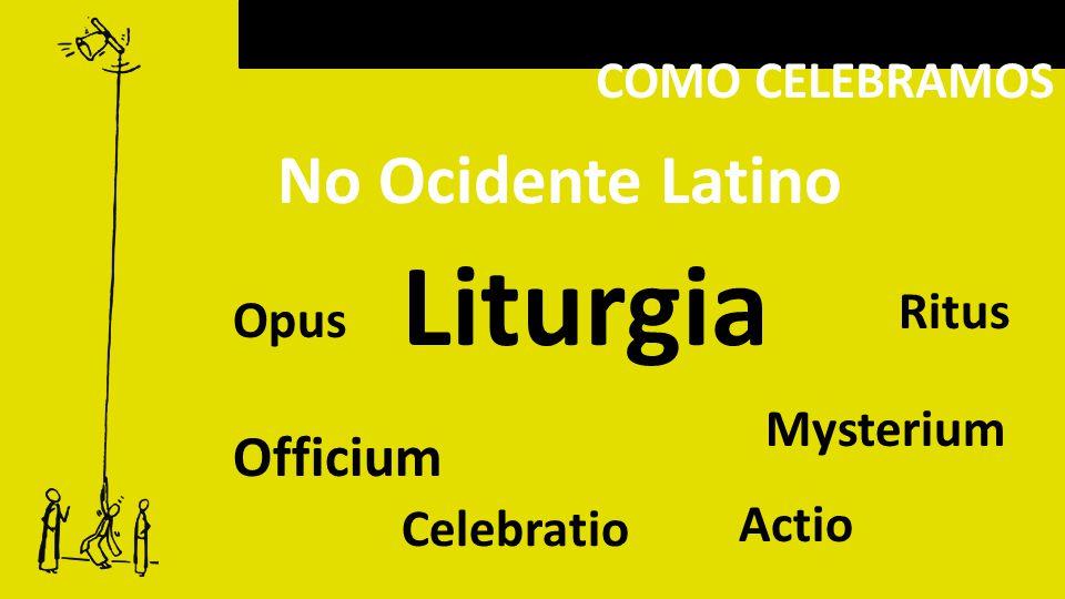 COMO CELEBRAMOS Liturgia No Ocidente Latino Officium Mysterium Opus Ritus Actio Celebratio