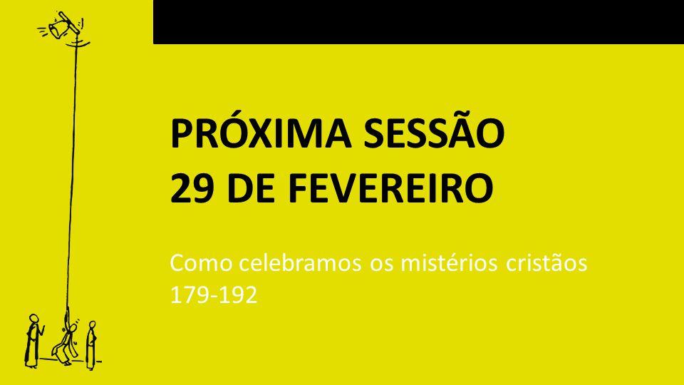 PRÓXIMA SESSÃO 29 DE FEVEREIRO Como celebramos os mistérios cristãos 179-192