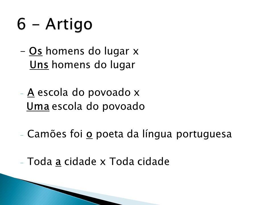 - Os homens do lugar x Uns homens do lugar - A escola do povoado x Uma escola do povoado - Camões foi o poeta da língua portuguesa - Toda a cidade x T