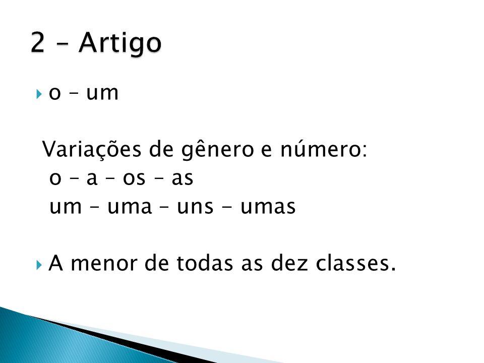  o – um Variações de gênero e número: o – a – os – as um – uma – uns - umas  A menor de todas as dez classes.