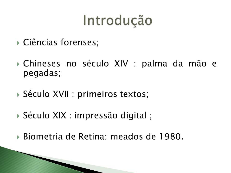 Ciências forenses;  Chineses no século XIV : palma da mão e pegadas;  Século XVII : primeiros textos;  Século XIX : impressão digital ;  Biometria de Retina: meados de 1980.