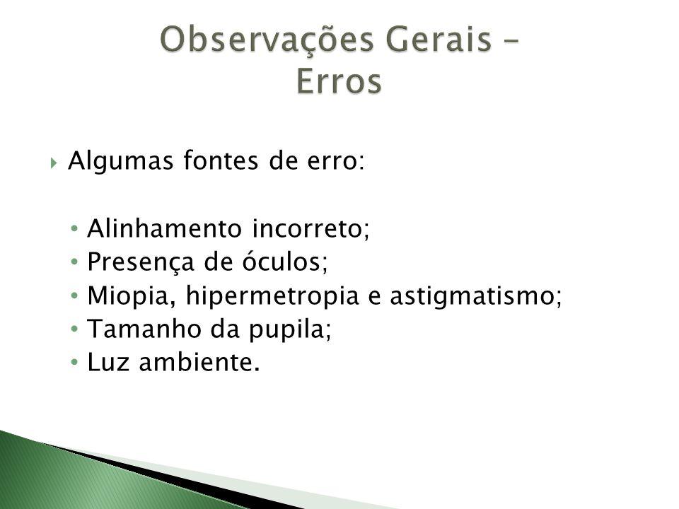  Algumas fontes de erro: • Alinhamento incorreto; • Presença de óculos; • Miopia, hipermetropia e astigmatismo; • Tamanho da pupila; • Luz ambiente.