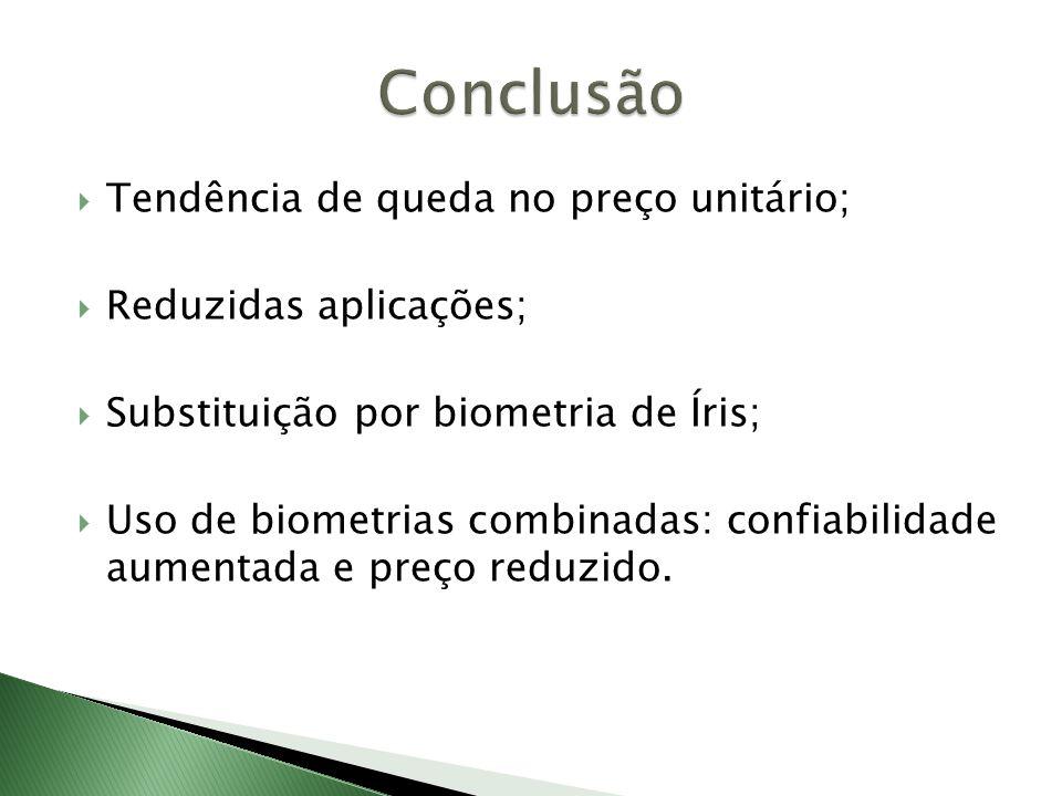  Tendência de queda no preço unitário;  Reduzidas aplicações;  Substituição por biometria de Íris;  Uso de biometrias combinadas: confiabilidade aumentada e preço reduzido.