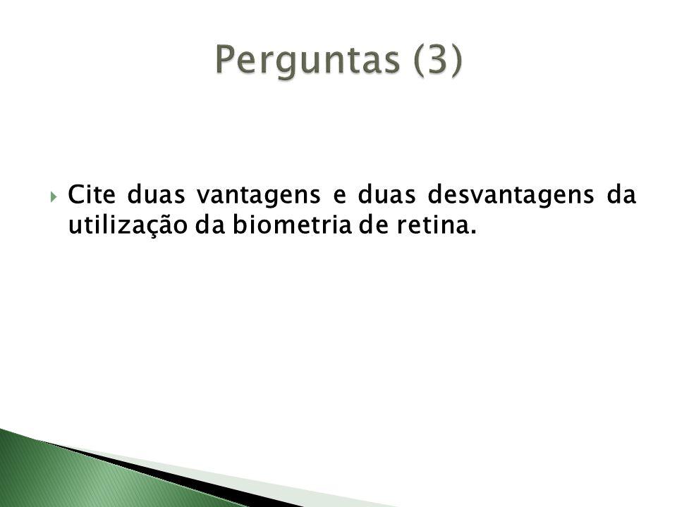  Cite duas vantagens e duas desvantagens da utilização da biometria de retina.