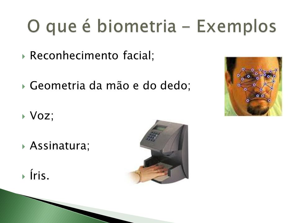  Reconhecimento facial;  Geometria da mão e do dedo;  Voz;  Assinatura;  Íris.