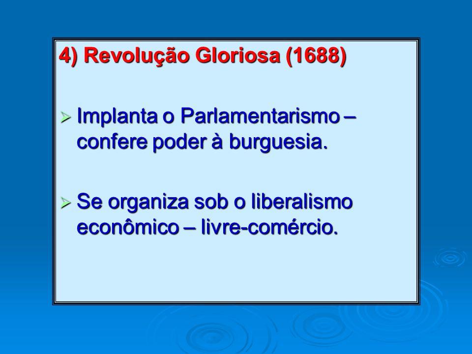 4) Revolução Gloriosa (1688)  Implanta o Parlamentarismo – confere poder à burguesia.