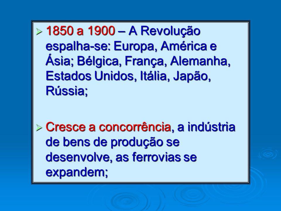  1850 a 1900 – A Revolução espalha-se: Europa, América e Ásia; Bélgica, França, Alemanha, Estados Unidos, Itália, Japão, Rússia;  Cresce a concorrência, a indústria de bens de produção se desenvolve, as ferrovias se expandem;
