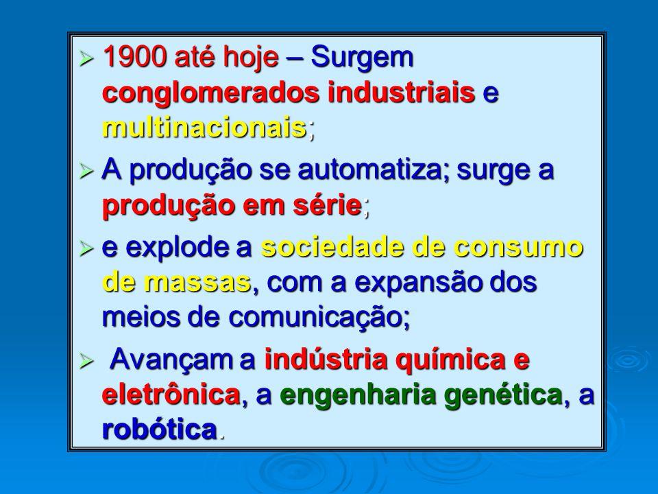  1900 até hoje – Surgem conglomerados industriais e multinacionais;  A produção se automatiza; surge a produção em série;  e explode a sociedade de consumo de massas, com a expansão dos meios de comunicação;  Avançam a indústria química e eletrônica, a engenharia genética, a robótica.