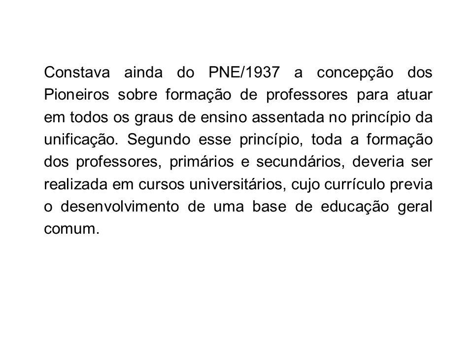 Constava ainda do PNE/1937 a concepção dos Pioneiros sobre formação de professores para atuar em todos os graus de ensino assentada no princípio da un