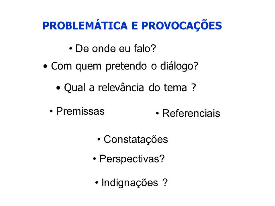 PROBLEMÁTICA E PROVOCAÇÕES • De onde eu falo? • Com quem pretendo o diálogo? • Qual a relevância do tema ? • Premissas • Referenciais • Perspectivas?